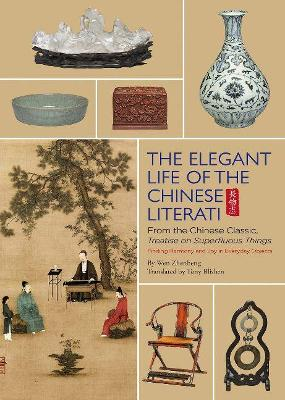 The Elegant Life of The Chinese Literati: From the Chinese Classic, 'Treatise on Superfluous Things', Finding Harmony and Joy in Everyday Objects by Wen Zhenheng