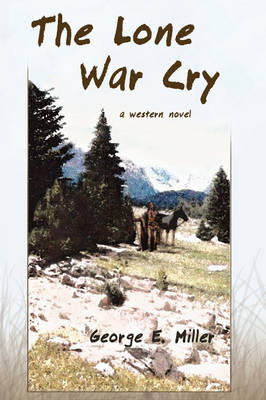 The Lone War Cry: A Western Novel by George E Miller