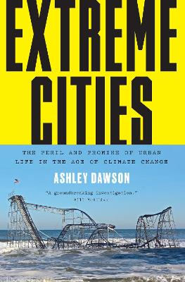 Extreme Cities: The Peril and Promise of Urban Life in the Age of Climate Change by Ashley Dawson