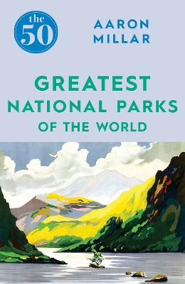 The 50 Greatest National Parks of the World by Aaron Millar