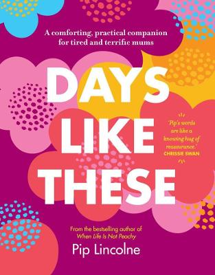 Days Like These: A comforting, practical companion for tired and terrific mums by Pip Lincolne