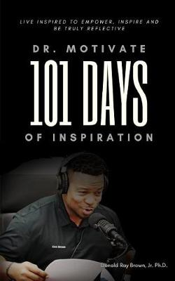 Dr. Motivate 101 Days of Inspiration: Live inspired to empower, inspire and be truly reflective by Jr Ph D Donald Ray Brown