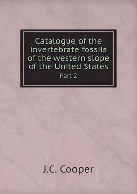 Catalogue of the Invertebrate Fossils of the Western Slope of the United States Part 2 by J C Cooper