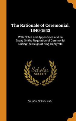 The Rationale of Ceremonial, 1540-1543: With Notes and Appendices and an Essay on the Regulation of Ceremonial During the Reign of King Henry VIII by Church of England