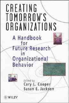 Creating Tomorrow's Organizations: Handbook for Future Research in Organizational Behaviour by Cary L. Cooper