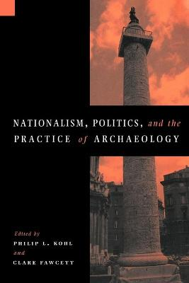 Nationalism, Politics and the Practice of Archaeology by Philip L. Kohl