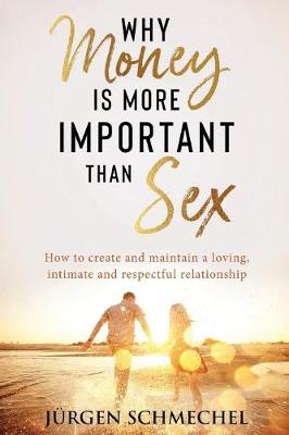 Why Money Is More Important Than Sex: How to Create and Maintain a Loving, Intimate and Respectful Relationship by JuRgen Schmechel