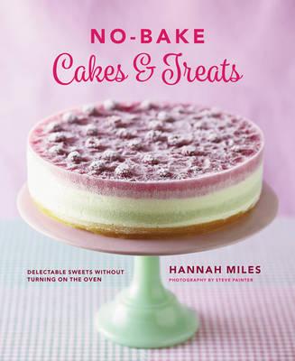 No-Bake! Cakes & Treats Cookbook by Hannah Miles