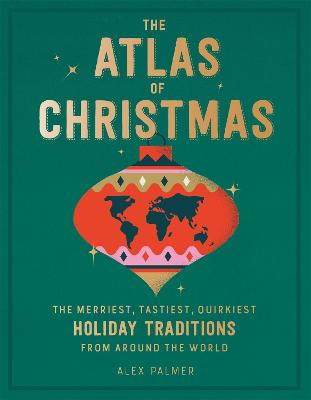 The Atlas of Christmas: The Merriest, Tastiest, Quirkiest Holiday Traditions from Around the World by Alex Palmer