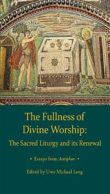 Fullness of Divine Worship: The Sacred Liturgy and its Renewal by Uwe Michael Lang