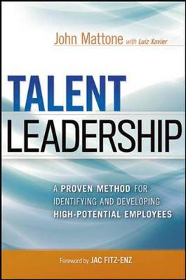 Talent Leadership: A Proven Method for Identifying and Developing High-Potential Employees by John Mattone