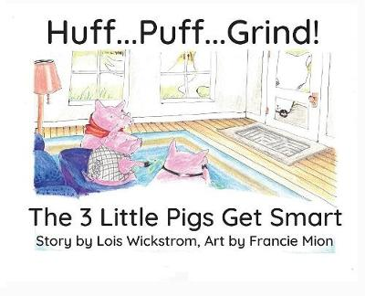 Huff...Puff...Grind!: The 3 Little Pigs Get Smart by Lois Wickstrom
