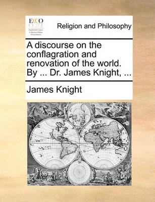 A Discourse on the Conflagration and Renovation of the World. by ... Dr. James Knight, by James Knight