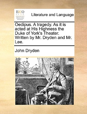 Oedipus. a Tragedy. as It Is Acted at His Highness the Duke of York's Theater. Written by Mr. Dryden and Mr. Lee. by John Dryden