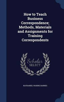 How to Teach Business Correspondence; Methods, Materials and Assignments for Training Correspondents by Nathaniel Waring Barnes