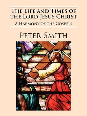 The Life and Times of the Lord Jesus Christ by Peter E J Smith