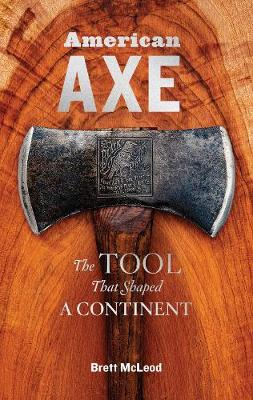American Axe: The Tool That Shaped a Continent by Brett McLeod