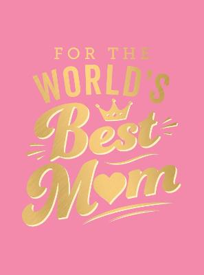 For the World's Best Mum: The Perfect Gift to Give to Your Mum by Summersdale Publishers