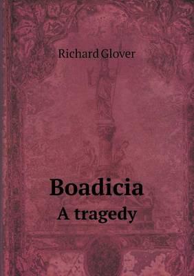 Boadicia a Tragedy by Senior Lecturer Richard Glover