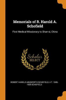 Memorials of R. Harold A. Schofield: First Medical Missionary to Shan-Si, China by Robert Harold Ainsworth Schofield