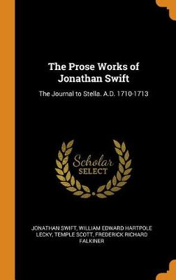 The Prose Works of Jonathan Swift: The Journal to Stella. A.D. 1710-1713 by Jonathan Swift