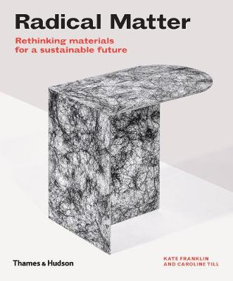 Radical Matter: Rethinking Materials for a Sustainable Future by Kate Franklin