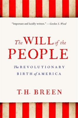 The Will of the People: The Revolutionary Birth of America by T. H. Breen
