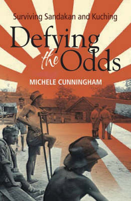 Defying The Odds: Surviving Sandakan and Kuching by Michele Cunningham