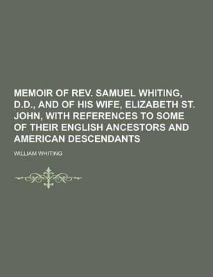 Memoir of REV. Samuel Whiting, D.D., and of His Wife, Elizabeth St. John, with References to Some of Their English Ancestors and American Descendants by Dr William Whiting