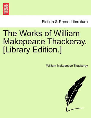 The Works of William Makepeace Thackeray. [Library Edition.] by William Makepeace Thackeray