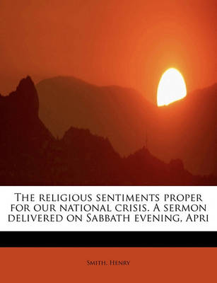 The Religious Sentiments Proper for Our National Crisis. a Sermon Delivered on Sabbath Evening, Apri by Henry Smith
