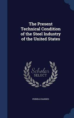 The Present Technical Condition of the Steel Industry of the United States by Phineas Barnes