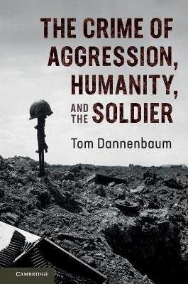 The Crime of Aggression, Humanity, and the Soldier by Tom Dannenbaum