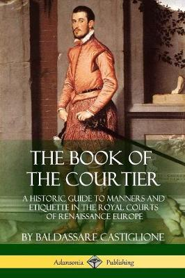 The Book of the Courtier: A Historic Guide to Manners and Etiquette in the Royal Courts of Renaissance Europe by Baldassare Castiglione