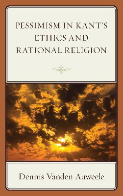 Pessimism in Kant's Ethics and Rational Religion by Dennis Vanden Auweele