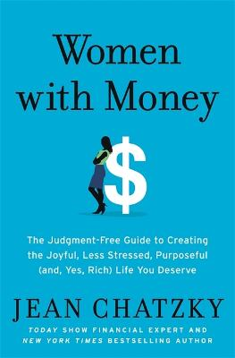 Women with Money: The Judgment-Free Guide to Creating the Joyful, Less Stressed, Purposeful (and, Yes, Rich) Life You Deserve by Jean Chatzky