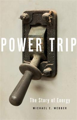 Power Trip: The Story of Energy by Michael E. Webber