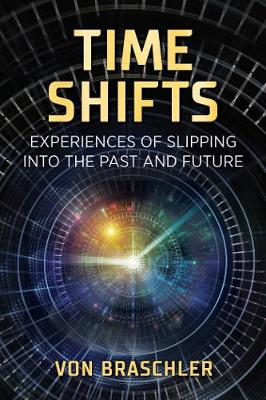 Time Shifts: Experiences of Slipping into the Past and Future by Von Braschler