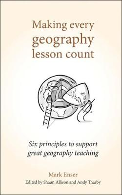 Making Every Geography Lesson Count: Six principles to support great geography teaching by Mark Enser
