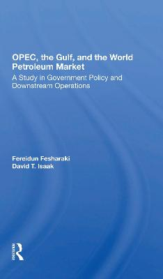 Opec, The Gulf, And The World Petroleum Market: A Study In Government Policy And Downstream Operations by Fereidun Fesharaki