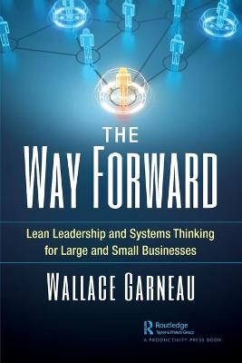 The Way Forward: Lean Leadership and Systems Thinking for Large and Small Businesses by Wallace Garneau
