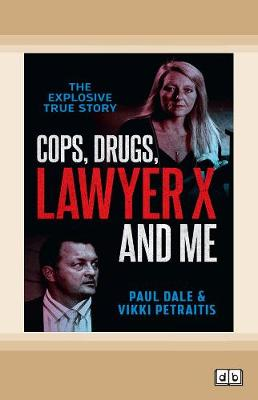 Cops, Drugs, Lawyer X and Me by Paul Dale and Vikki Petraitis