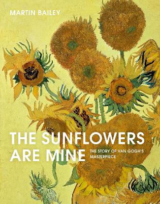 The Sunflowers Are Mine: The Story of Van Gogh's Masterpiece by Martin Bailey