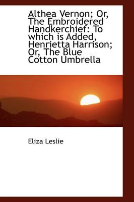 Althea Vernon; Or, the Embroidered Handkerchief: To Which Is Added, Henrietta Harrison; Or, the Blue by Eliza Leslie