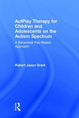 Autplay Therapy for Children and Adolescents on the Autism Spectrum by Jason Grant
