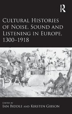 Cultural Histories of Noise, Sound and Listening in Europe, 1300-1918 by Kirsten Gibson