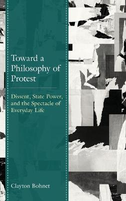 Toward a Philosophy of Protest: Dissent, State Power, and the Spectacle of Everyday Life book