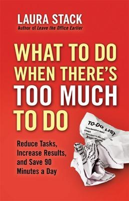 What To Do When There's Too Much To Do: Reduce Tasks, Increase Results, and Save 90 Minutes a Day by Laura Stack