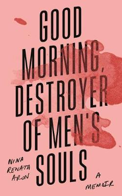 Good Morning, Destroyer of Men's Souls: A memoir about women, addiction and love by Nina Renata Aron