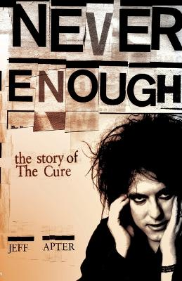 "Never Enough: The Story of The ""Cure"" by Jeff Apter"